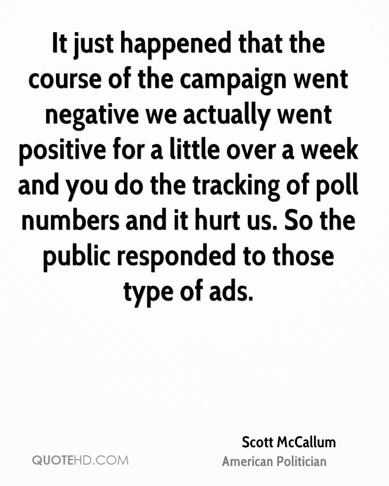 It just happened that the course of the campaign went negative we actually went positive for a little over a week and you do the tracking of poll numbers and it hurt us. So the public responded to those type of ads.