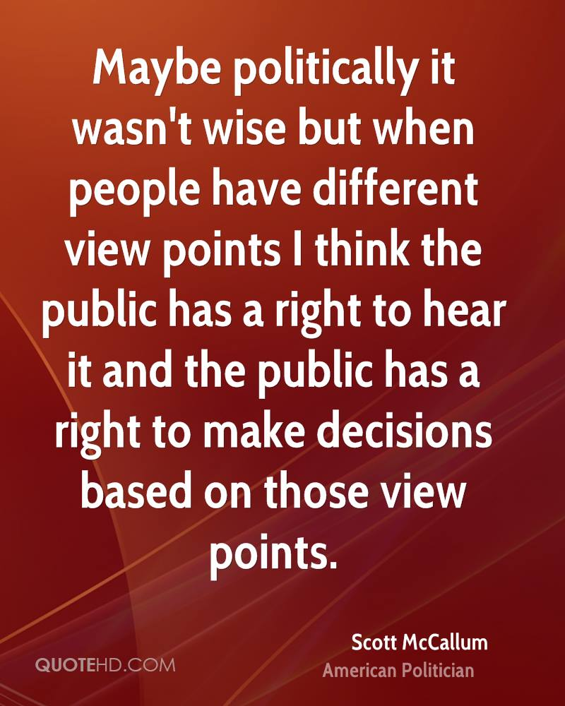 Maybe politically it wasn't wise but when people have different view points I think the public has a right to hear it and the public has a right to make decisions based on those view points.