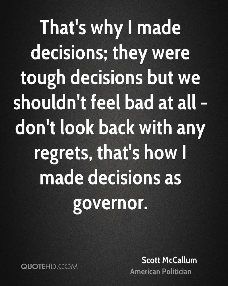That's why I made decisions; they were tough decisions but we shouldn't feel bad at all - don't look back with any regrets, that's how I made decisions as governor.