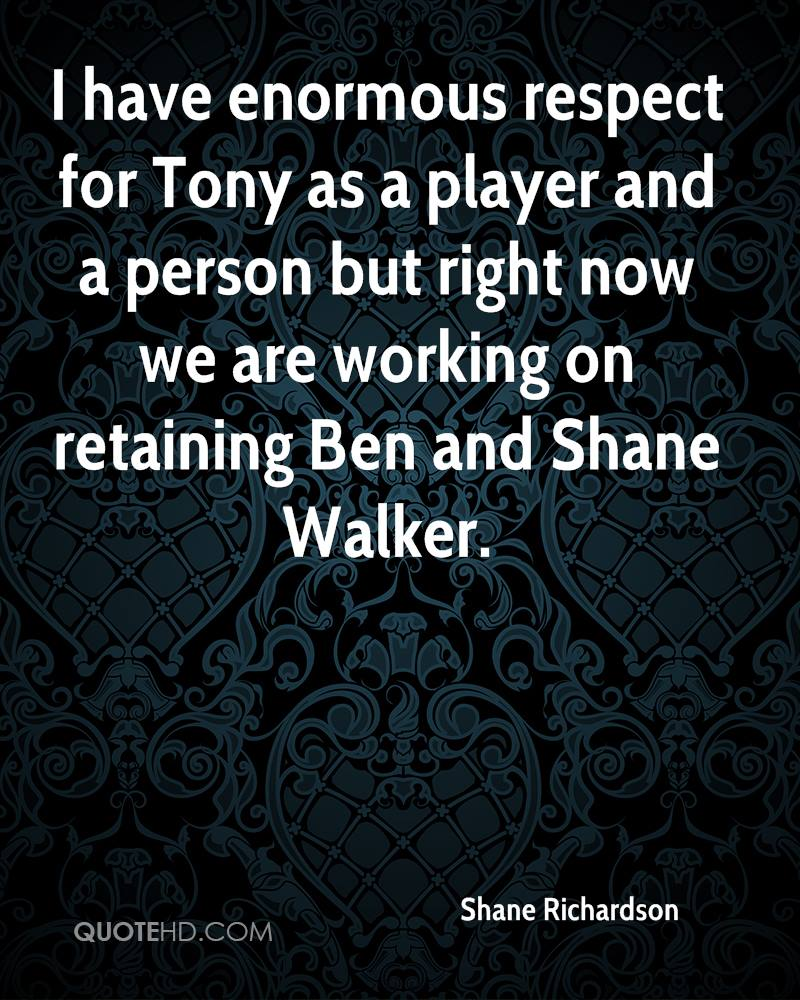 I have enormous respect for Tony as a player and a person but right now we are working on retaining Ben and Shane Walker.