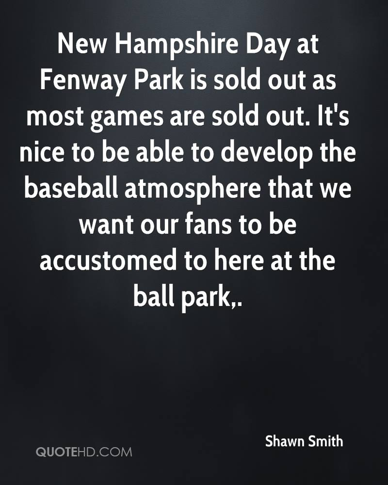 New Hampshire Day at Fenway Park is sold out as most games are sold out. It's nice to be able to develop the baseball atmosphere that we want our fans to be accustomed to here at the ball park.