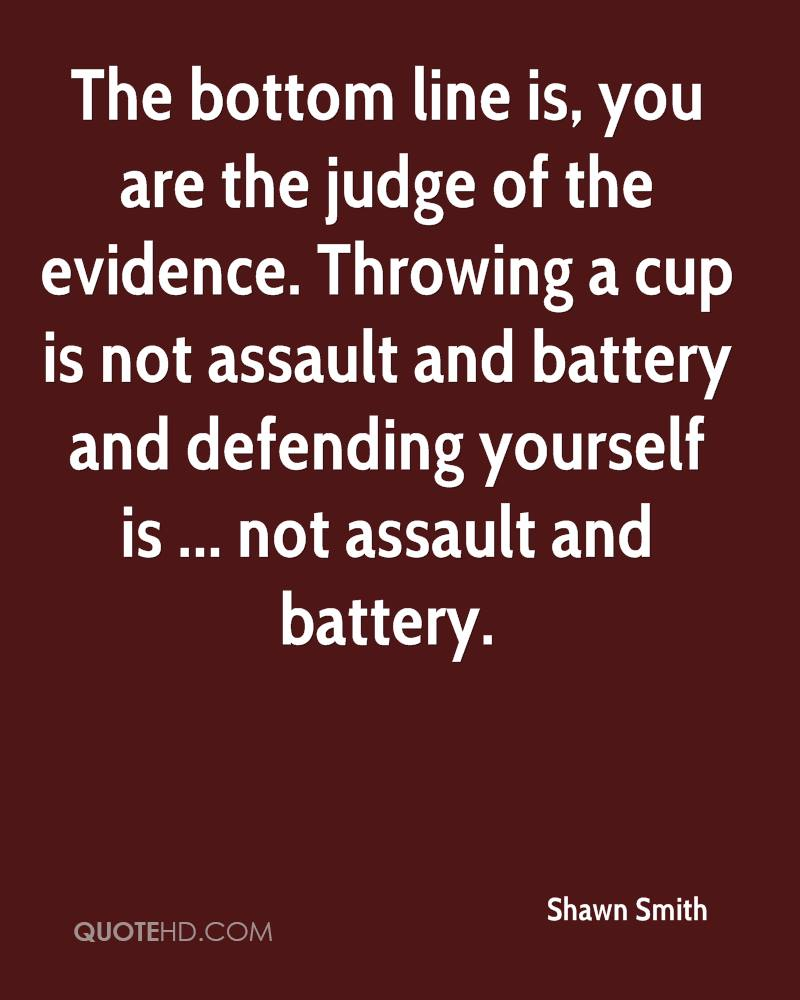 The bottom line is, you are the judge of the evidence. Throwing a cup is not assault and battery and defending yourself is ... not assault and battery.