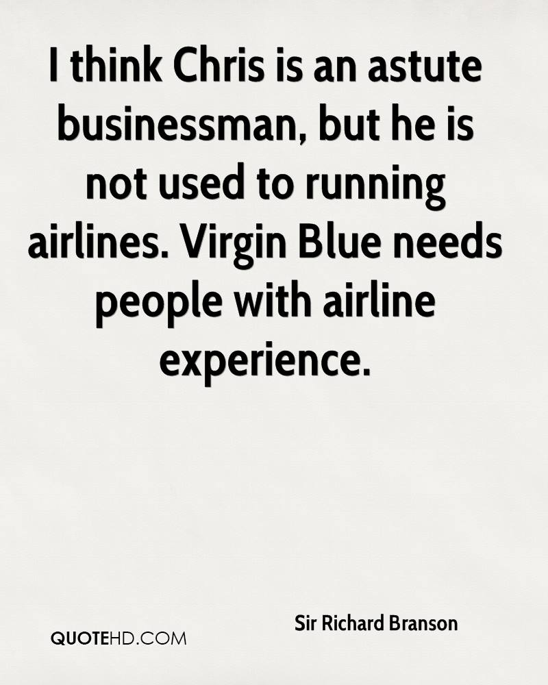 I think Chris is an astute businessman, but he is not used to running airlines. Virgin Blue needs people with airline experience.