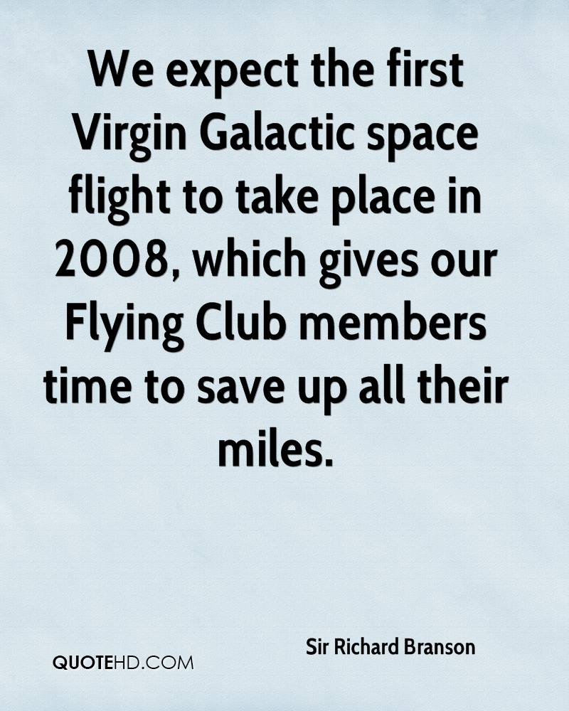 We expect the first Virgin Galactic space flight to take place in 2008, which gives our Flying Club members time to save up all their miles.