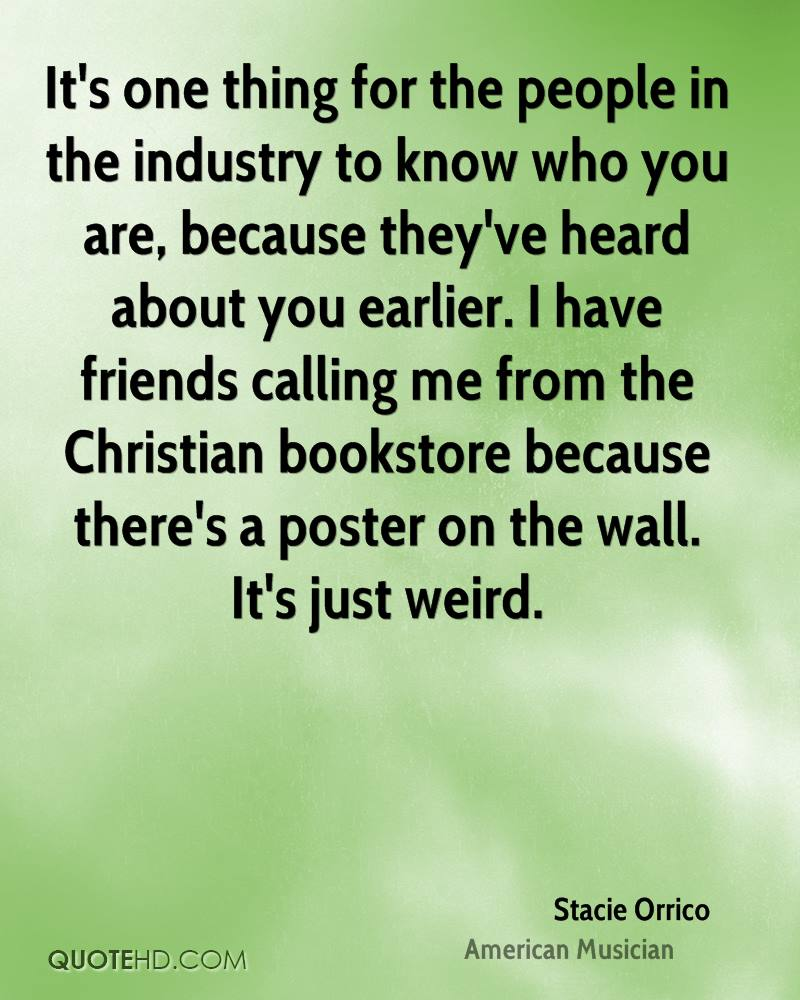 It's one thing for the people in the industry to know who you are, because they've heard about you earlier. I have friends calling me from the Christian bookstore because there's a poster on the wall. It's just weird.
