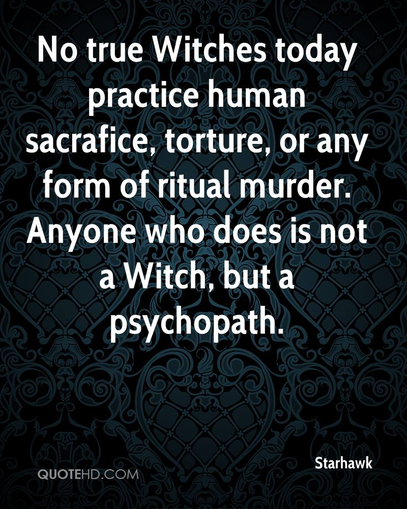 No true Witches today practice human sacrafice, torture, or any form of ritual murder. Anyone who does is not a Witch, but a psychopath.