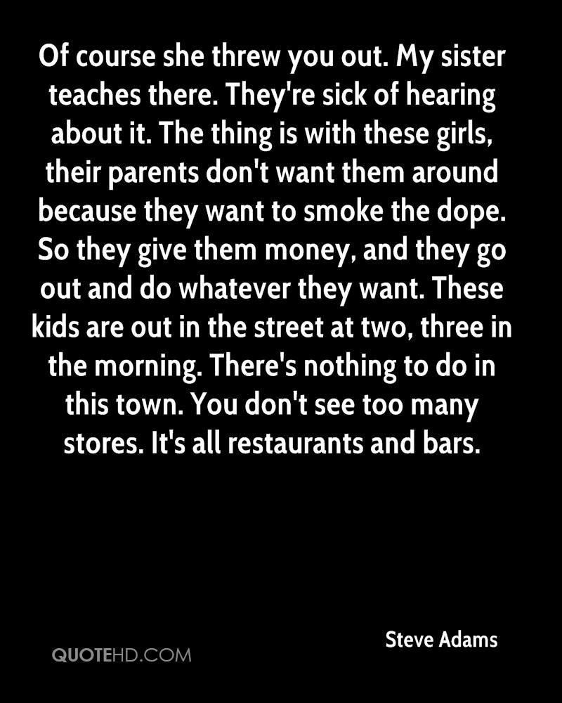 Of course she threw you out. My sister teaches there. They're sick of hearing about it. The thing is with these girls, their parents don't want them around because they want to smoke the dope. So they give them money, and they go out and do whatever they want. These kids are out in the street at two, three in the morning. There's nothing to do in this town. You don't see too many stores. It's all restaurants and bars.
