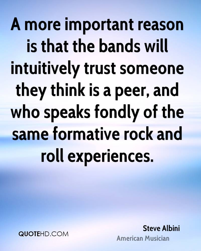 A more important reason is that the bands will intuitively trust someone they think is a peer, and who speaks fondly of the same formative rock and roll experiences.
