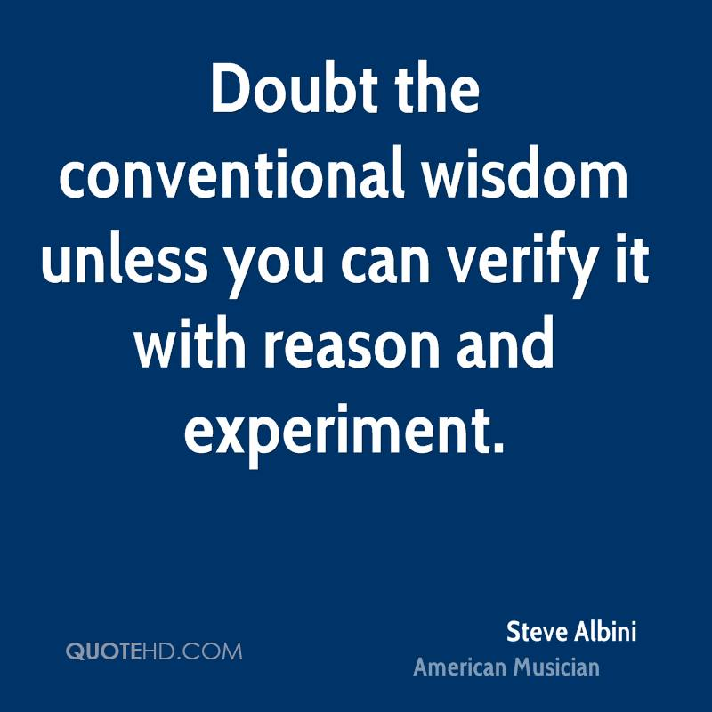 Doubt the conventional wisdom unless you can verify it with reason and experiment.