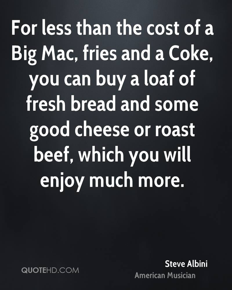 For less than the cost of a Big Mac, fries and a Coke, you can buy a loaf of fresh bread and some good cheese or roast beef, which you will enjoy much more.