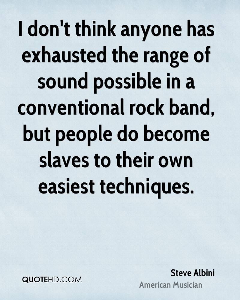 I don't think anyone has exhausted the range of sound possible in a conventional rock band, but people do become slaves to their own easiest techniques.