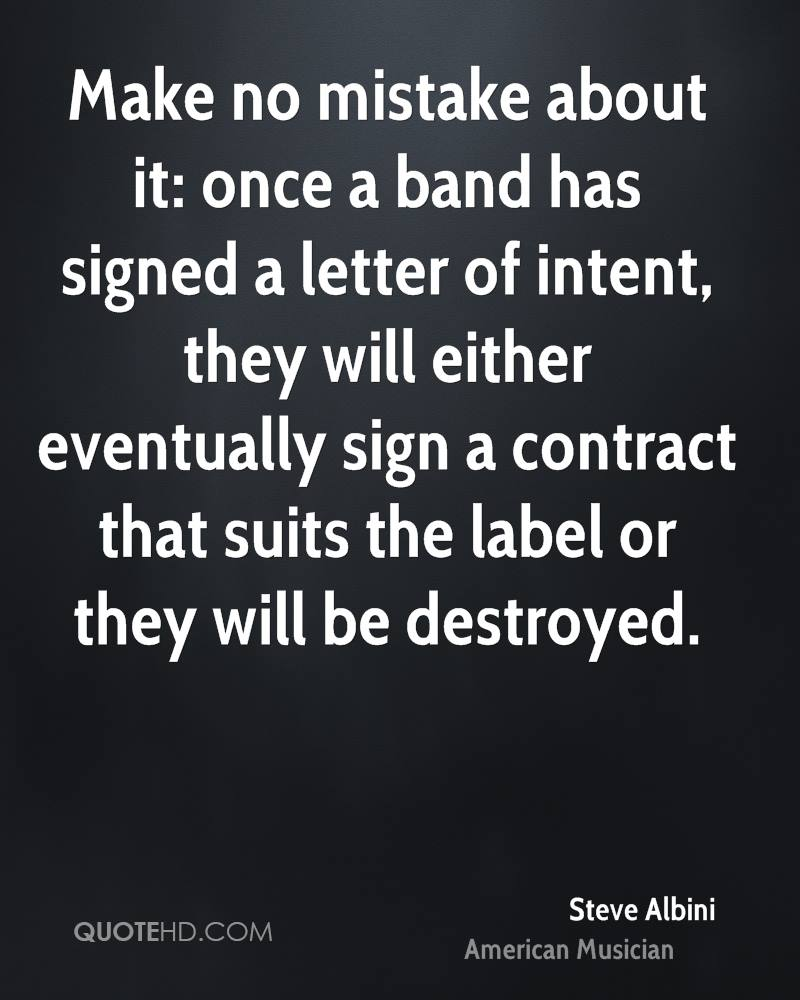 Make no mistake about it: once a band has signed a letter of intent, they will either eventually sign a contract that suits the label or they will be destroyed.