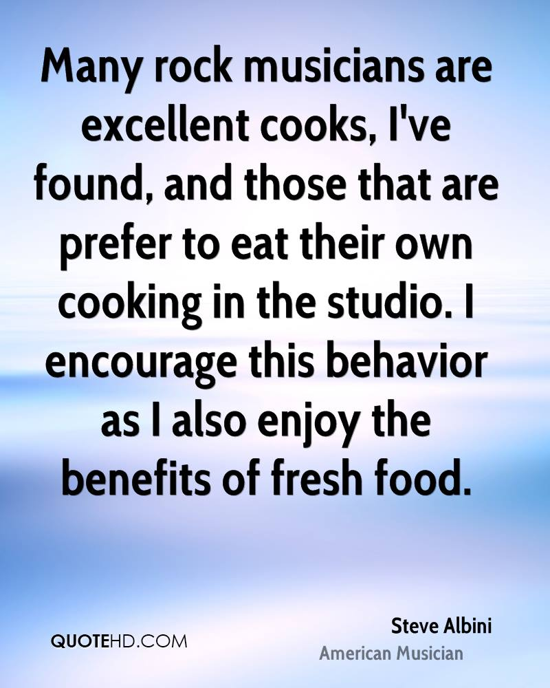 Many rock musicians are excellent cooks, I've found, and those that are prefer to eat their own cooking in the studio. I encourage this behavior as I also enjoy the benefits of fresh food.