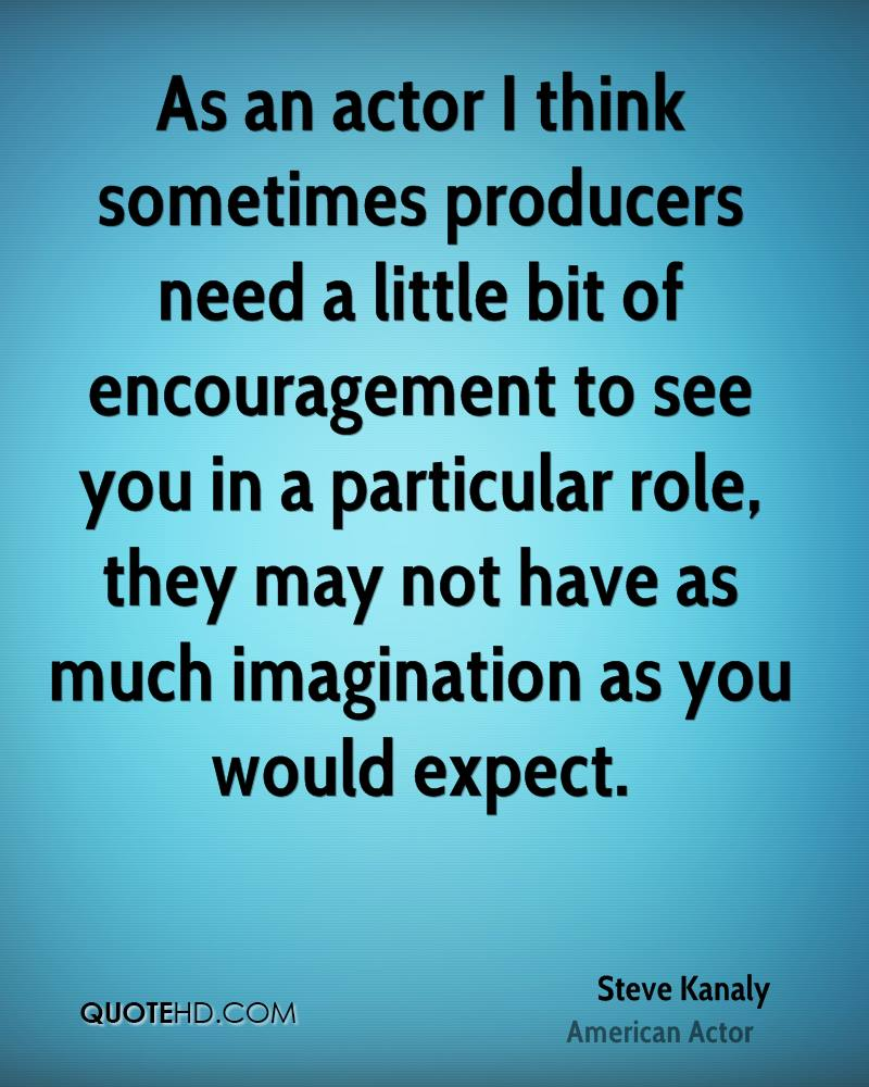 As an actor I think sometimes producers need a little bit of encouragement to see you in a particular role, they may not have as much imagination as you would expect.