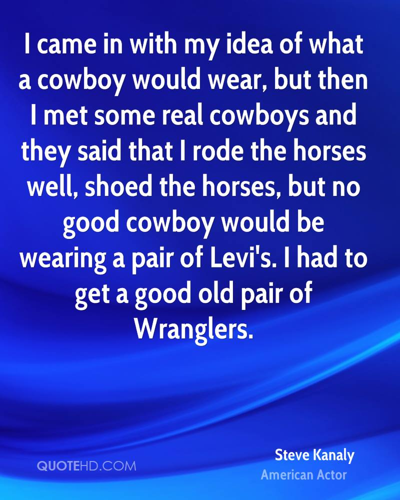 I came in with my idea of what a cowboy would wear, but then I met some real cowboys and they said that I rode the horses well, shoed the horses, but no good cowboy would be wearing a pair of Levi's. I had to get a good old pair of Wranglers.