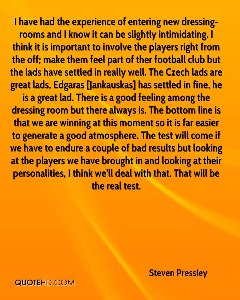 I have had the experience of entering new dressing-rooms and I know it can be slightly intimidating. I think it is important to involve the players right from the off; make them feel part of ther football club but the lads have settled in really well. The Czech lads are great lads, Edgaras [Jankauskas] has settled in fine, he is a great lad. There is a good feeling among the dressing room but there always is. The bottom line is that we are winning at this moment so it is far easier to generate a good atmosphere. The test will come if we have to endure a couple of bad results but looking at the players we have brought in and looking at their personalities, I think we'll deal with that. That will be the real test.