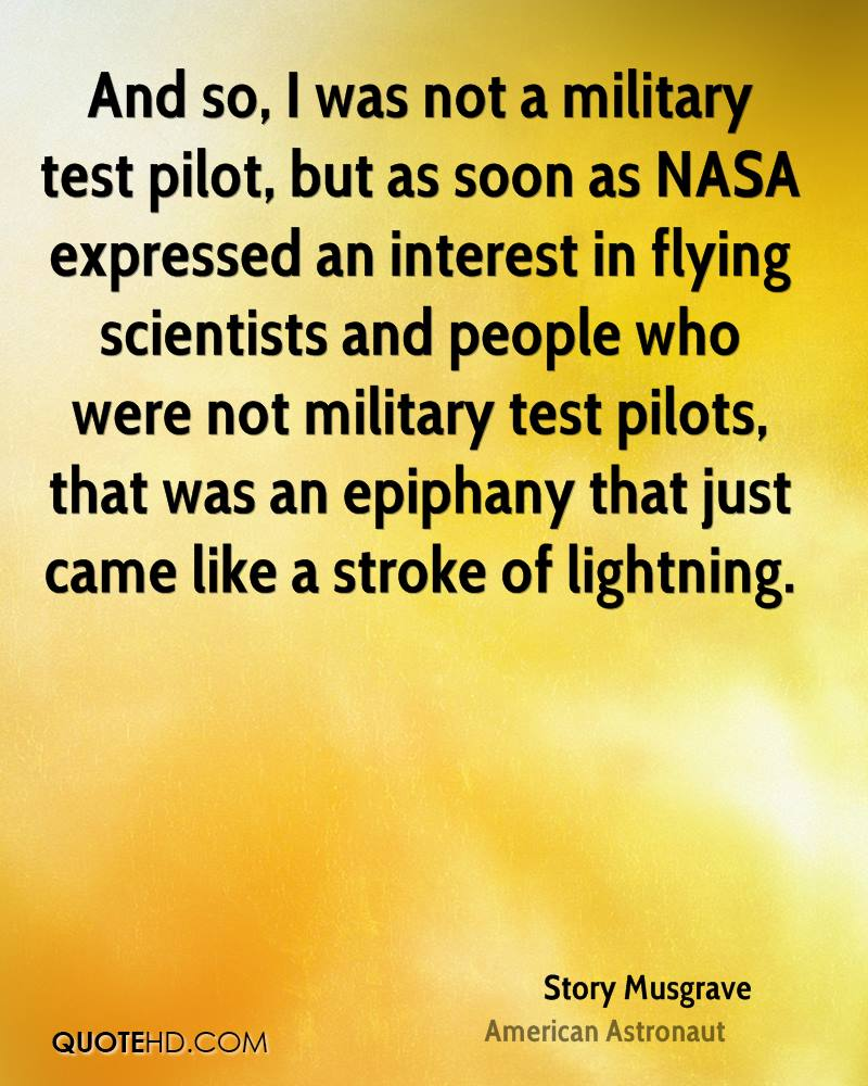 And so, I was not a military test pilot, but as soon as NASA expressed an interest in flying scientists and people who were not military test pilots, that was an epiphany that just came like a stroke of lightning.