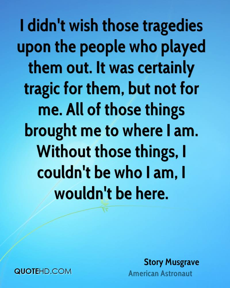 I didn't wish those tragedies upon the people who played them out. It was certainly tragic for them, but not for me. All of those things brought me to where I am. Without those things, I couldn't be who I am, I wouldn't be here.