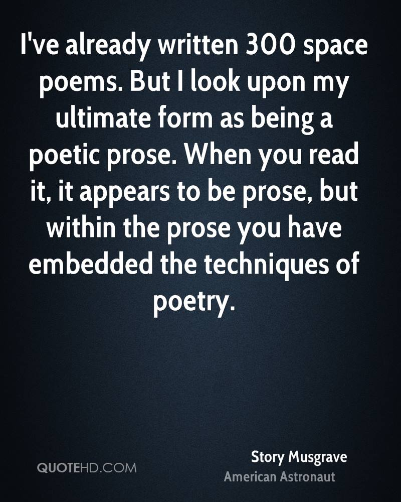 I've already written 300 space poems. But I look upon my ultimate form as being a poetic prose. When you read it, it appears to be prose, but within the prose you have embedded the techniques of poetry.