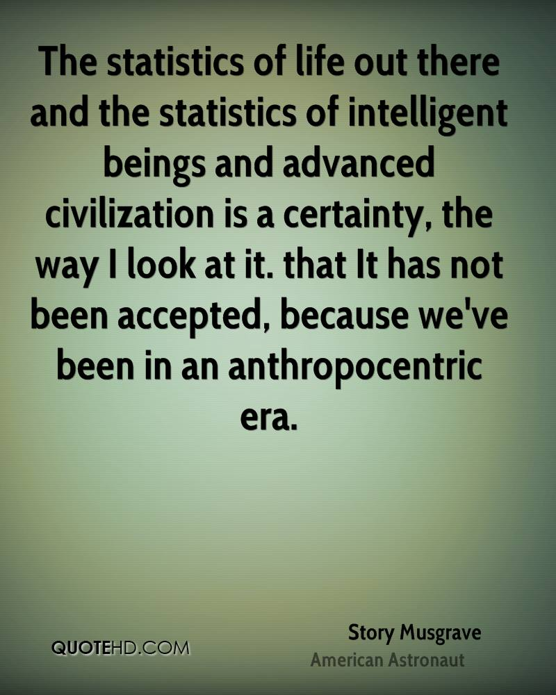 The statistics of life out there and the statistics of intelligent beings and advanced civilization is a certainty, the way I look at it. that It has not been accepted, because we've been in an anthropocentric era.