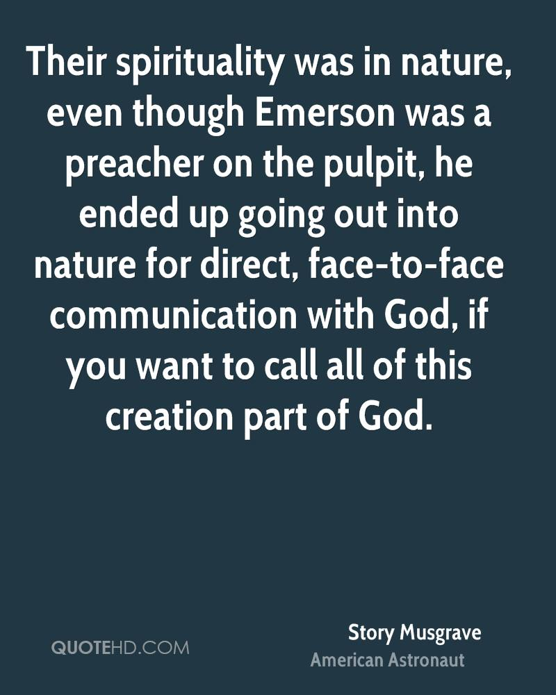 Their spirituality was in nature, even though Emerson was a preacher on the pulpit, he ended up going out into nature for direct, face-to-face communication with God, if you want to call all of this creation part of God.