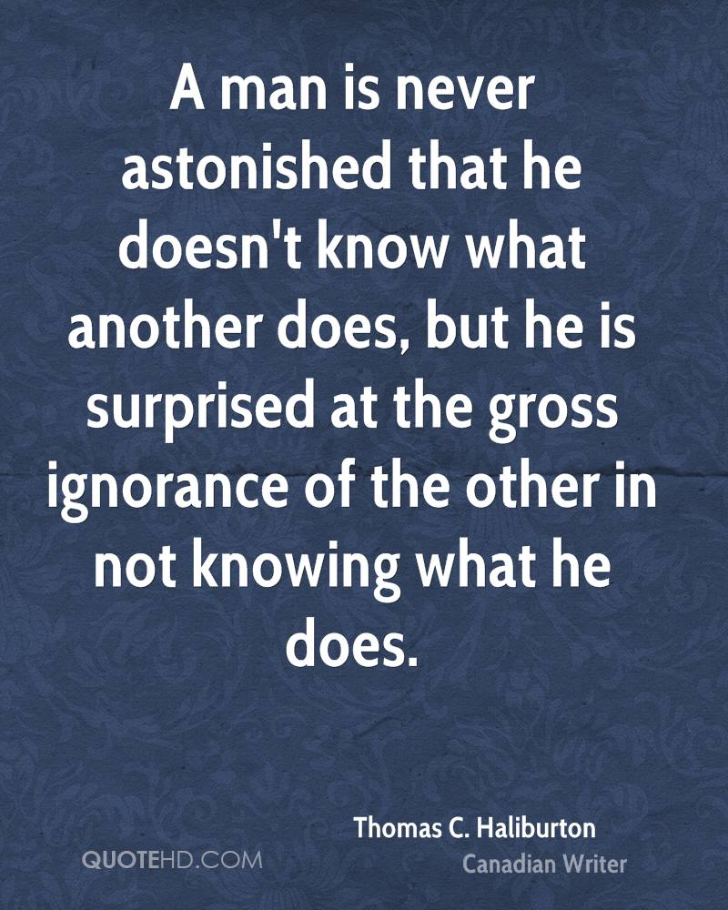A man is never astonished that he doesn't know what another does, but he is surprised at the gross ignorance of the other in not knowing what he does.
