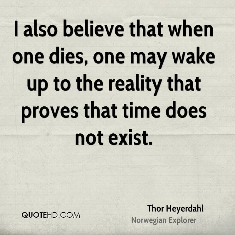 I also believe that when one dies, one may wake up to the reality that proves that time does not exist.