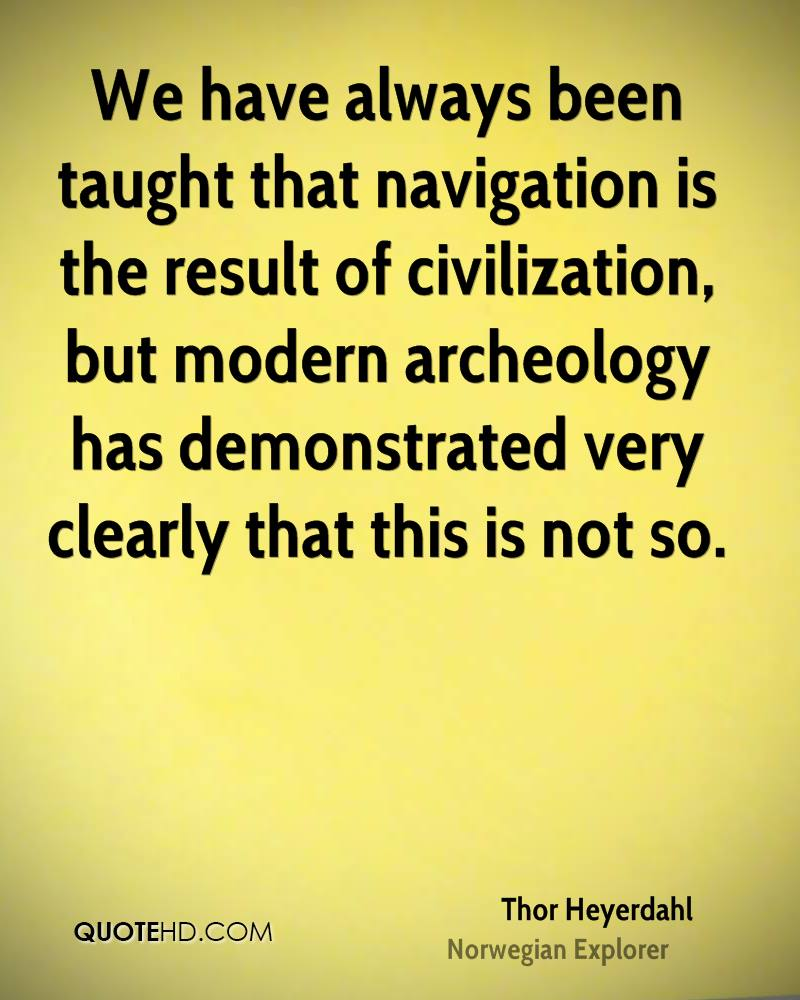 We have always been taught that navigation is the result of civilization, but modern archeology has demonstrated very clearly that this is not so.