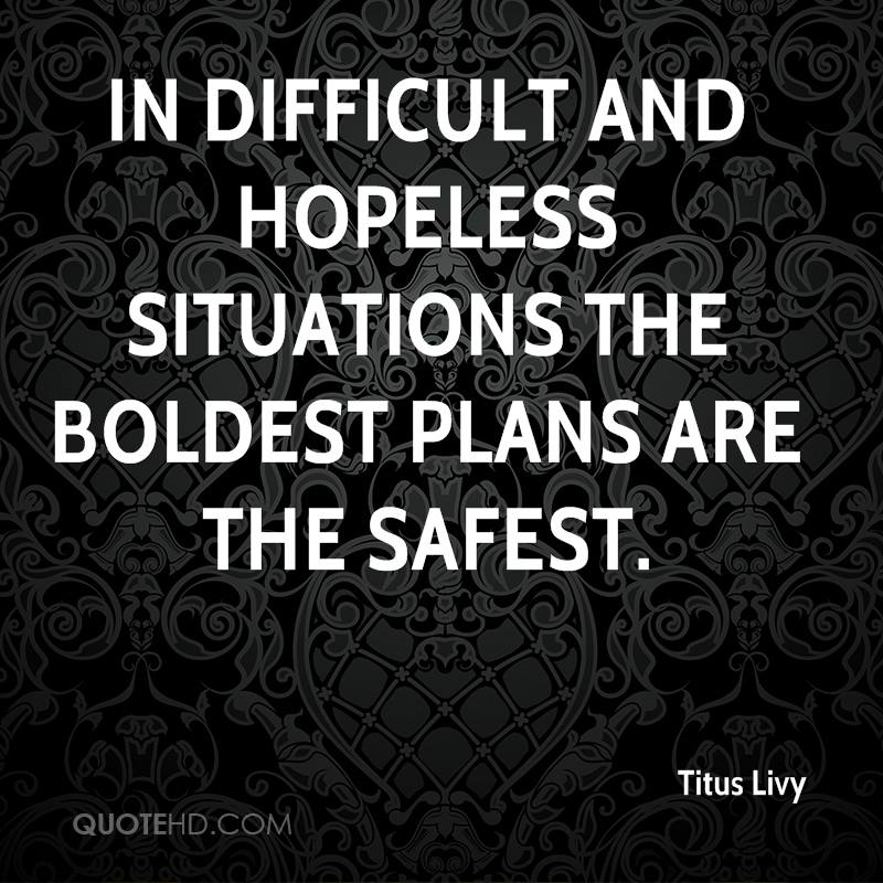 In difficult and hopeless situations the boldest plans are the safest.