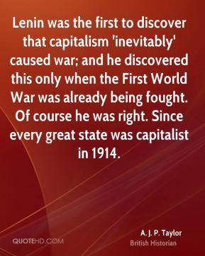 Lenin was the first to discover that capitalism 'inevitably' caused war; and he discovered this only when the First World War was already being fought. Of course he was right. Since every great state was capitalist in 1914.