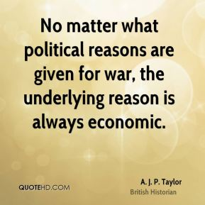 A. J. P. Taylor - No matter what political reasons are given for war, the underlying reason is always economic.