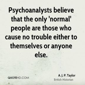 Psychoanalysts believe that the only 'normal' people are those who cause no trouble either to themselves or anyone else.