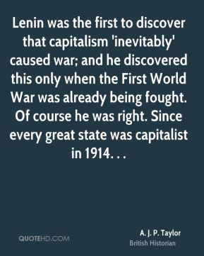 A. J. P. Taylor - Lenin was the first to discover that capitalism 'inevitably' caused war; and he discovered this only when the First World War was already being fought. Of course he was right. Since every great state was capitalist in 1914. . .