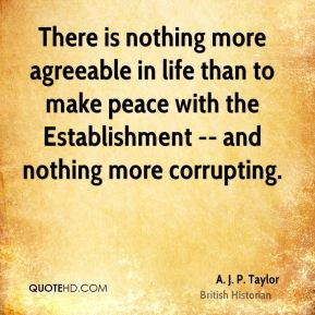A. J. P. Taylor - There is nothing more agreeable in life than to make peace with the Establishment -- and nothing more corrupting.