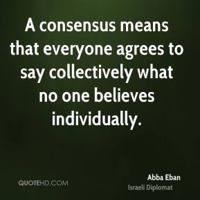 Abba Eban - A consensus means that everyone agrees to say collectively what no one believes individually.