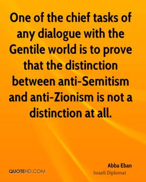 Abba Eban - One of the chief tasks of any dialogue with the Gentile world is to prove that the distinction between anti-Semitism and anti-Zionism is not a distinction at all.