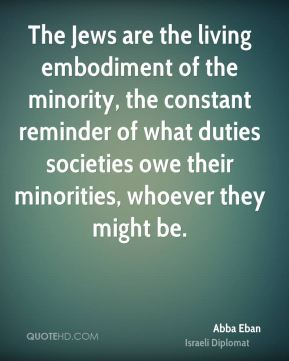 Abba Eban - The Jews are the living embodiment of the minority, the constant reminder of what duties societies owe their minorities, whoever they might be.