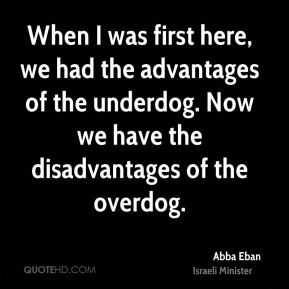Abba Eban - When I was first here, we had the advantages of the underdog. Now we have the disadvantages of the overdog.