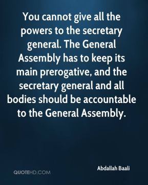 Abdallah Baali - You cannot give all the powers to the secretary general. The General Assembly has to keep its main prerogative, and the secretary general and all bodies should be accountable to the General Assembly.