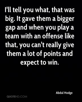I'll tell you what, that was big. It gave them a bigger gap and when you play a team with an offense like that, you can't really give them a lot of points and expect to win.