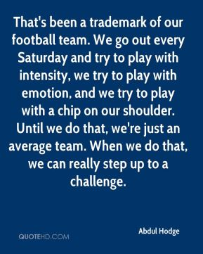 That's been a trademark of our football team. We go out every Saturday and try to play with intensity, we try to play with emotion, and we try to play with a chip on our shoulder. Until we do that, we're just an average team. When we do that, we can really step up to a challenge.