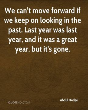 We can't move forward if we keep on looking in the past. Last year was last year, and it was a great year, but it's gone.