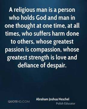 A religious man is a person who holds God and man in one thought at one time, at all times, who suffers harm done to others, whose greatest passion is compassion, whose greatest strength is love and defiance of despair.