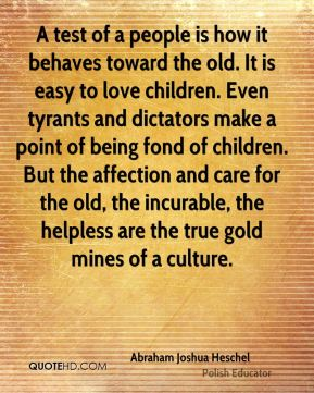 Abraham Joshua Heschel - A test of a people is how it behaves toward the old. It is easy to love children. Even tyrants and dictators make a point of being fond of children. But the affection and care for the old, the incurable, the helpless are the true gold mines of a culture.