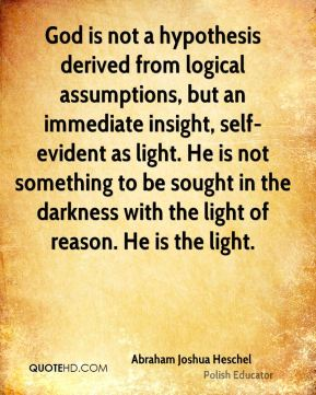 God is not a hypothesis derived from logical assumptions, but an immediate insight, self-evident as light. He is not something to be sought in the darkness with the light of reason. He is the light.