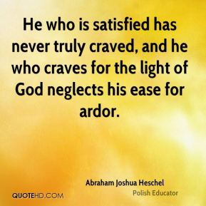 He who is satisfied has never truly craved, and he who craves for the light of God neglects his ease for ardor.