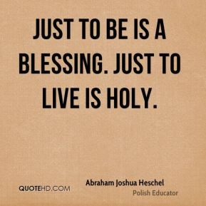 Just to be is a blessing. Just to live is holy.