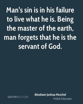 Man's sin is in his failure to live what he is. Being the master of the earth, man forgets that he is the servant of God.