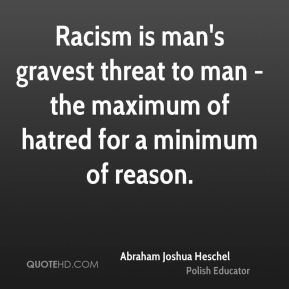 Racism is man's gravest threat to man - the maximum of hatred for a minimum of reason.