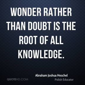 Abraham Joshua Heschel - Wonder rather than doubt is the root of all knowledge.